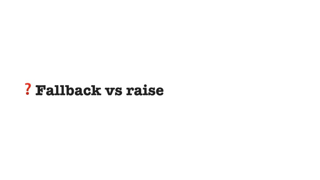 ❓Fallback vs raise