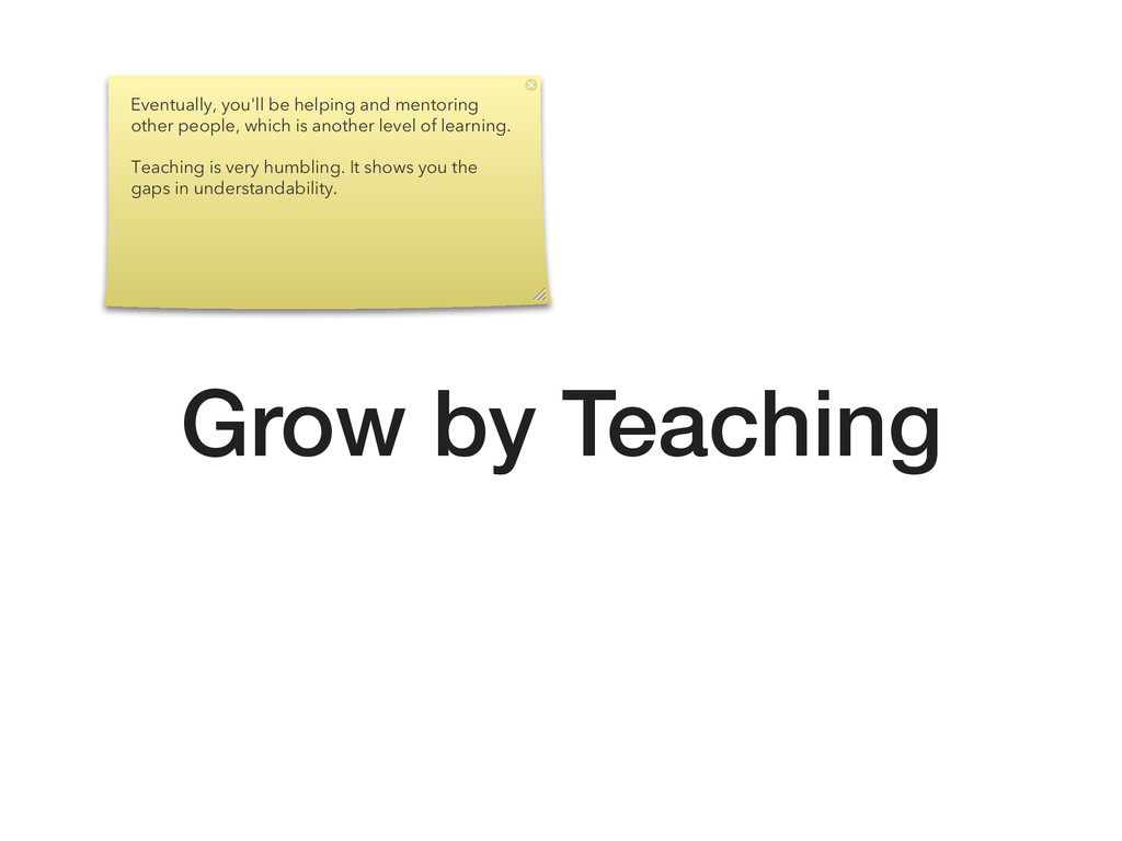 Grow by Teaching Eventually, you'll be helping ...