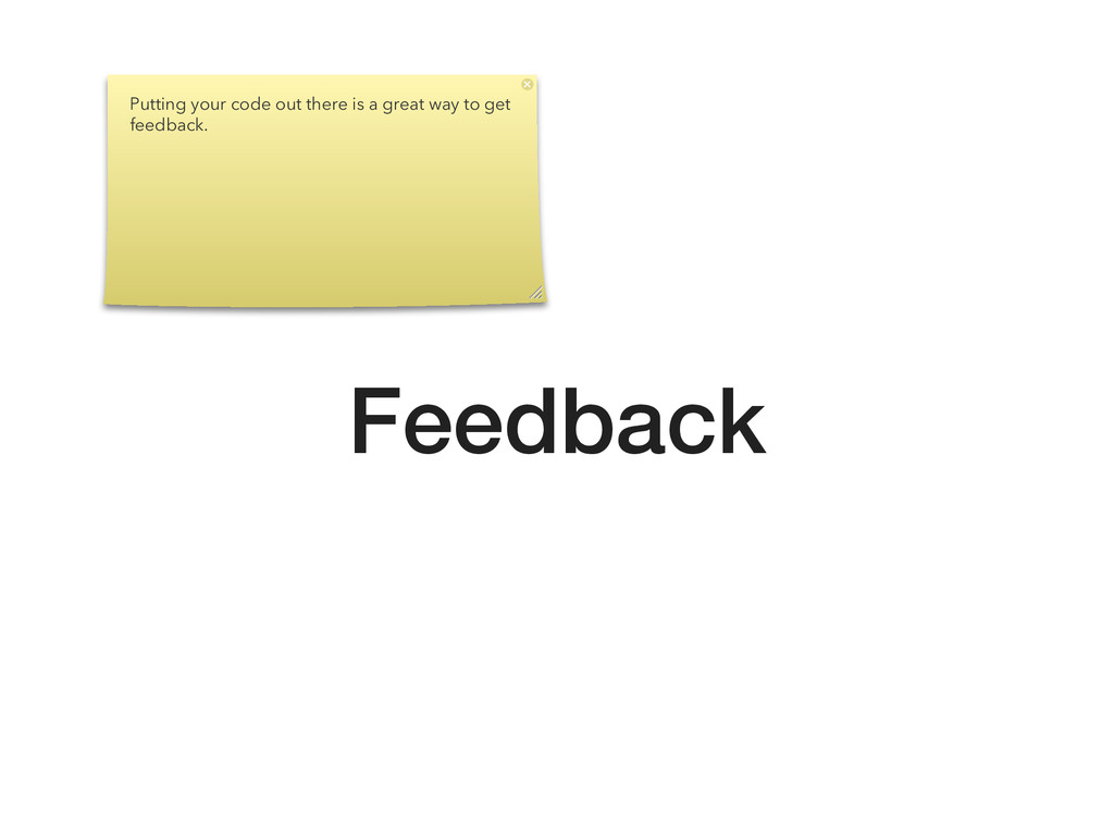 Feedback Putting your code out there is a great...