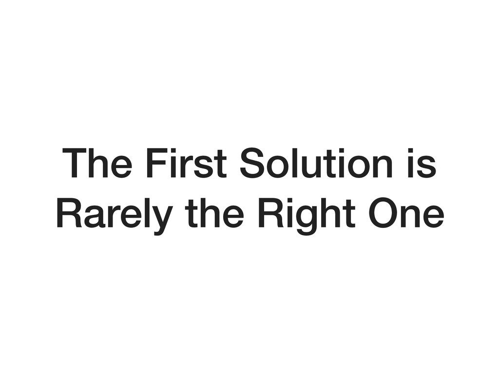 The First Solution is Rarely the Right One