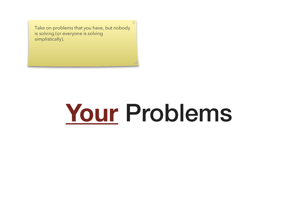Your Problems Take on problems that you have, b...
