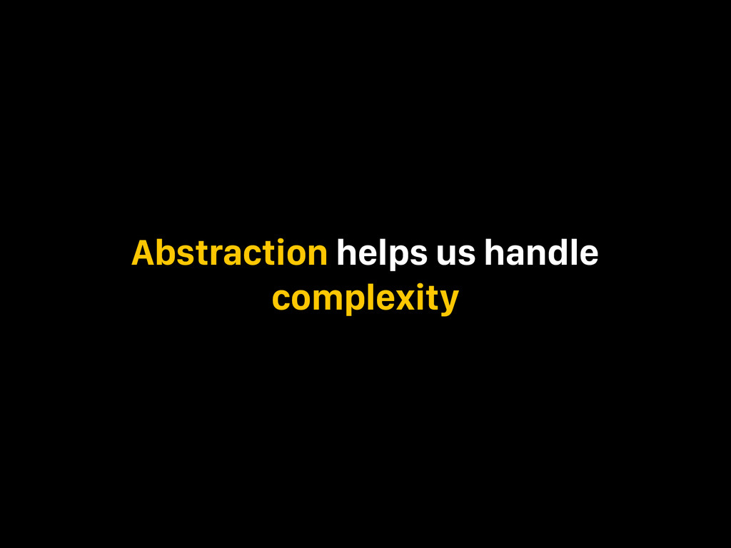 Abstraction helps us handle complexity