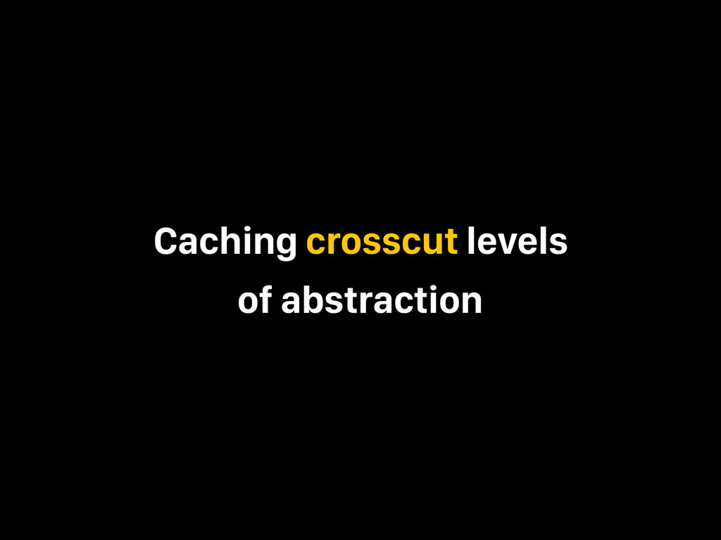 Caching crosscut levels of abstraction