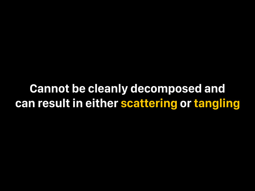 Cannot be cleanly decomposed and can result in ...