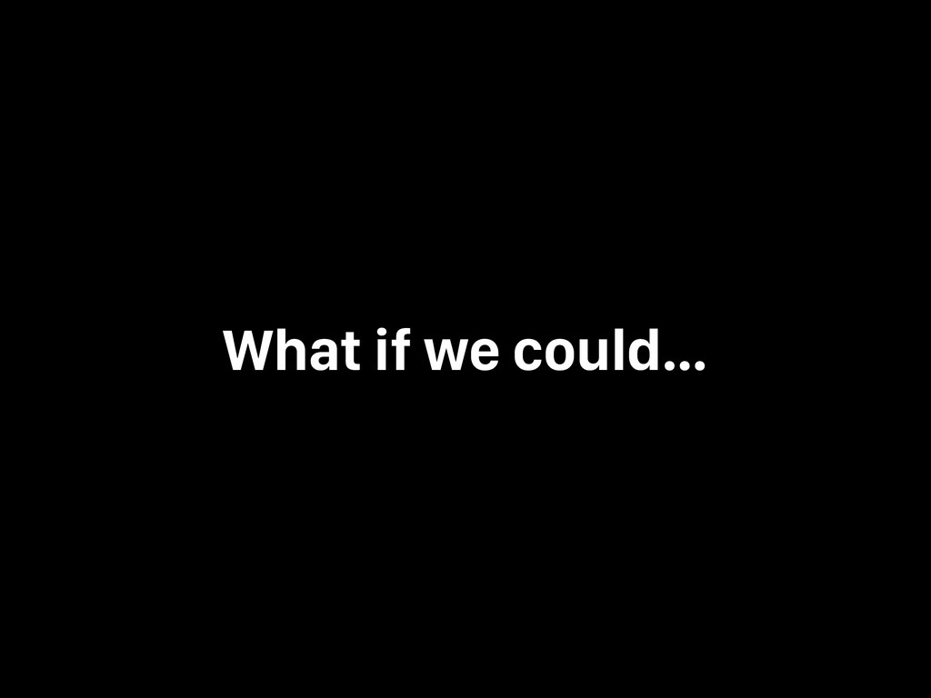 What if we could…