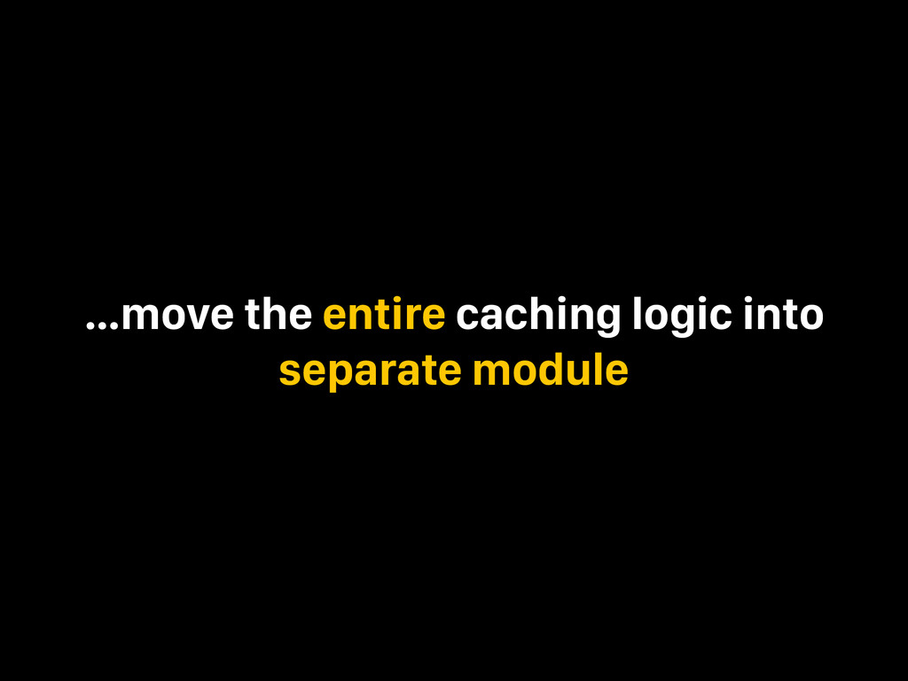 …move the entire caching logic into separate mo...
