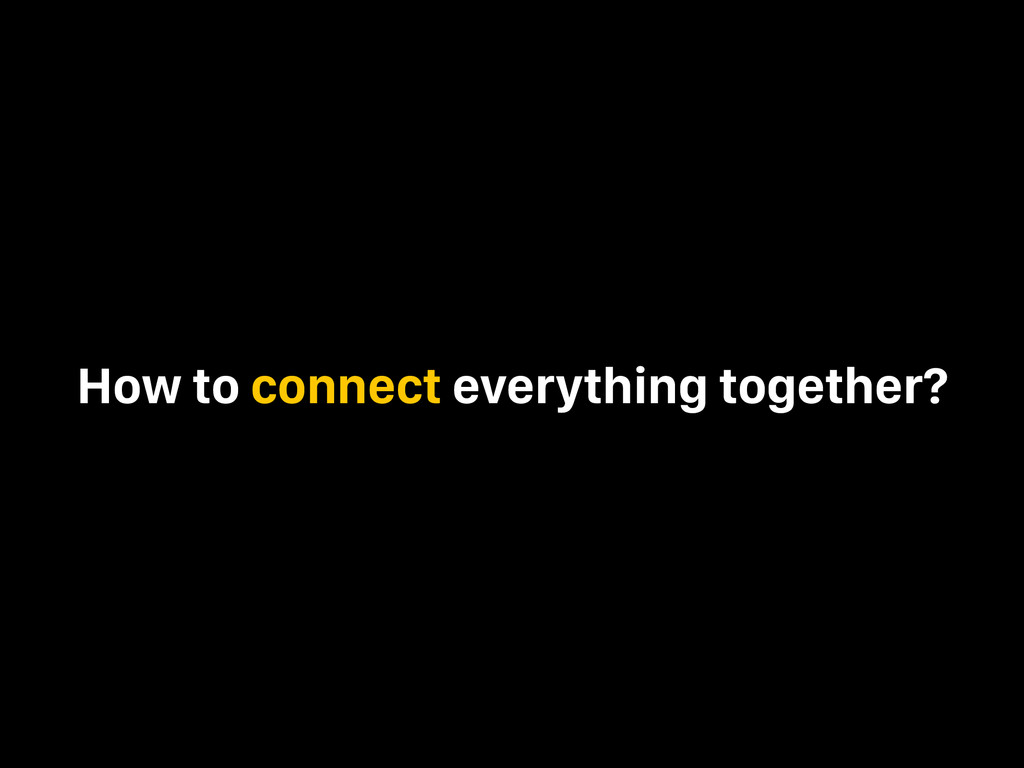 How to connect everything together?