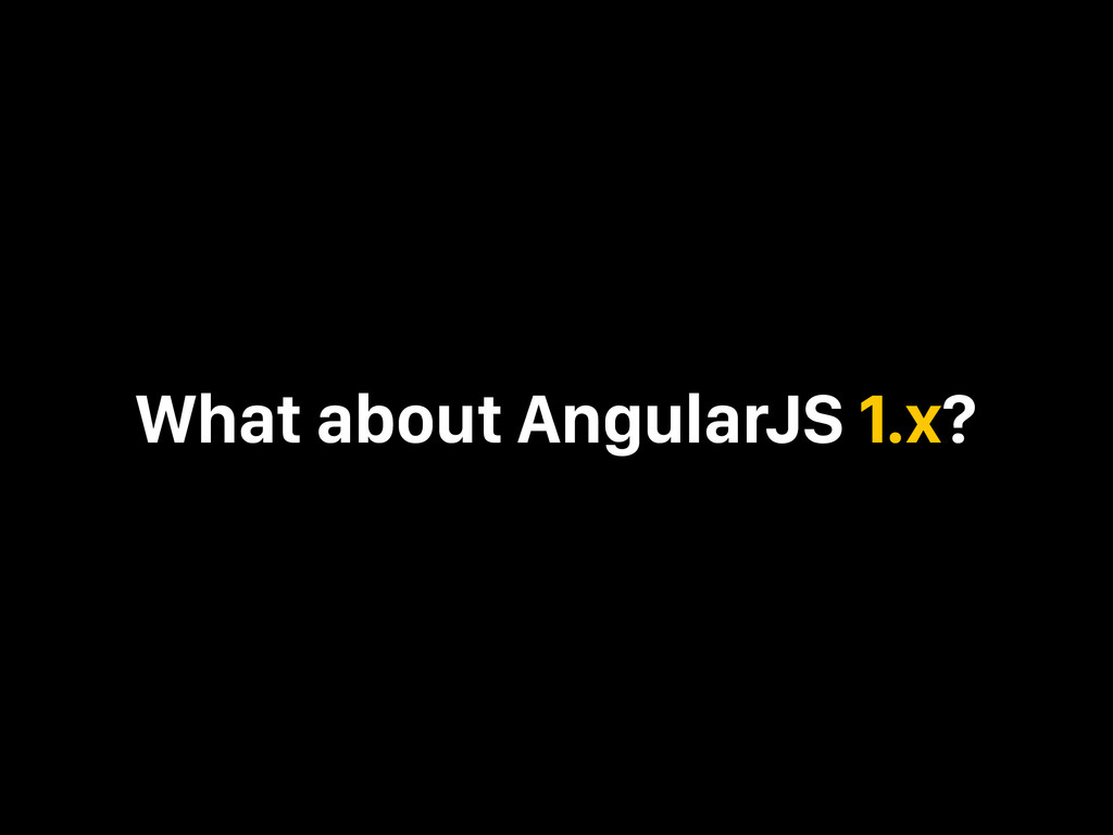 What about AngularJS 1.x?