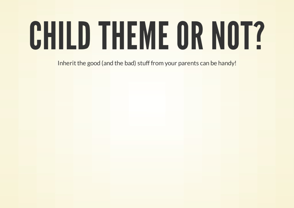CHILD THEME OR NOT? Inherit the good (and the b...