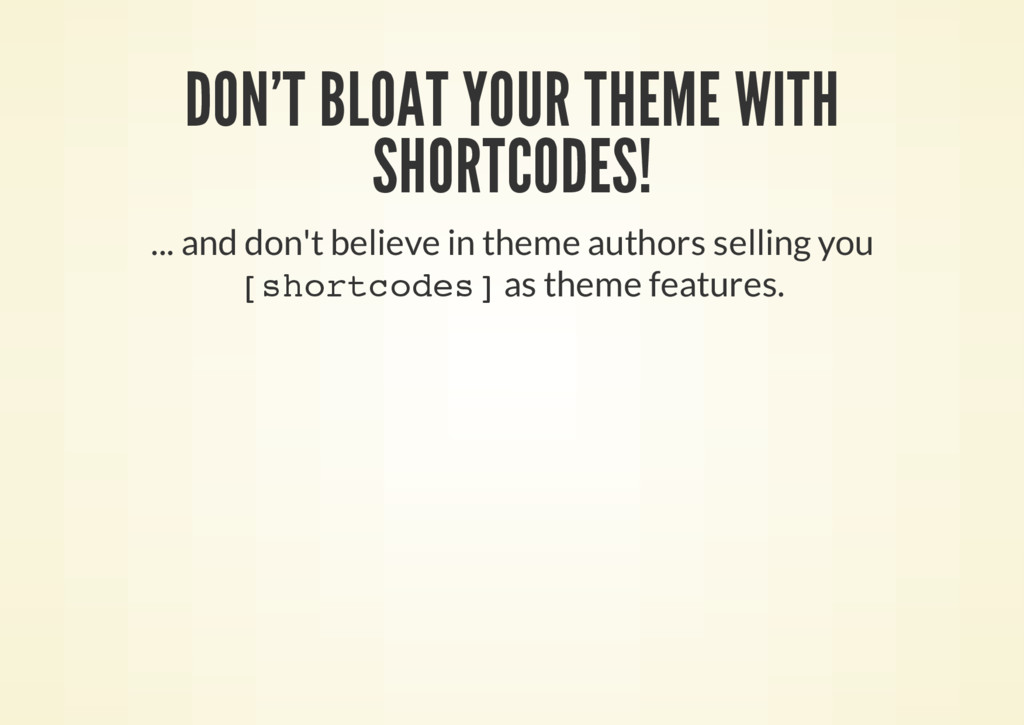 DON'T BLOAT YOUR THEME WITH SHORTCODES! ... and...