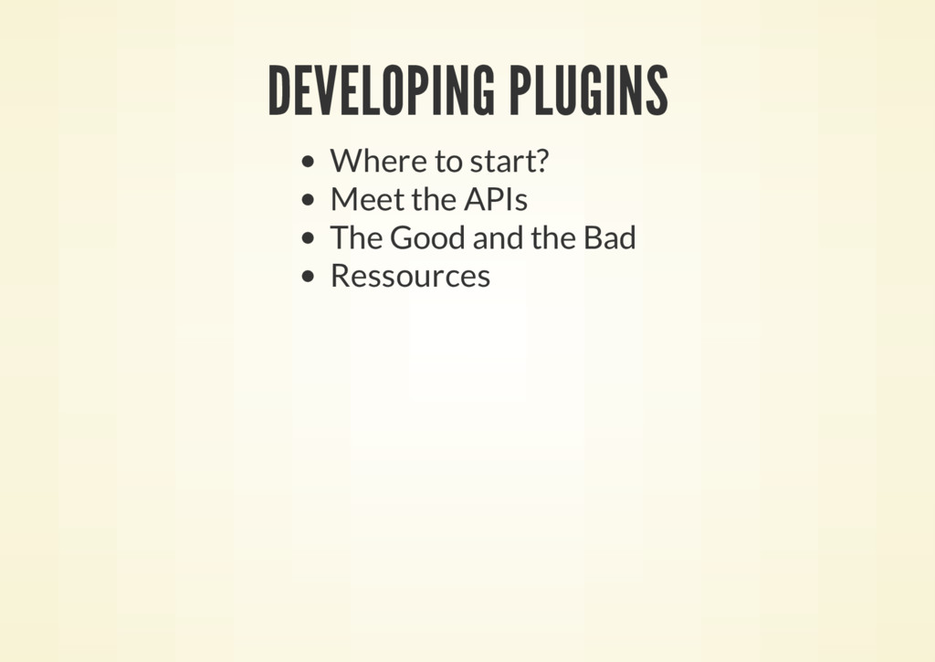 DEVELOPING PLUGINS Where to start? Meet the API...