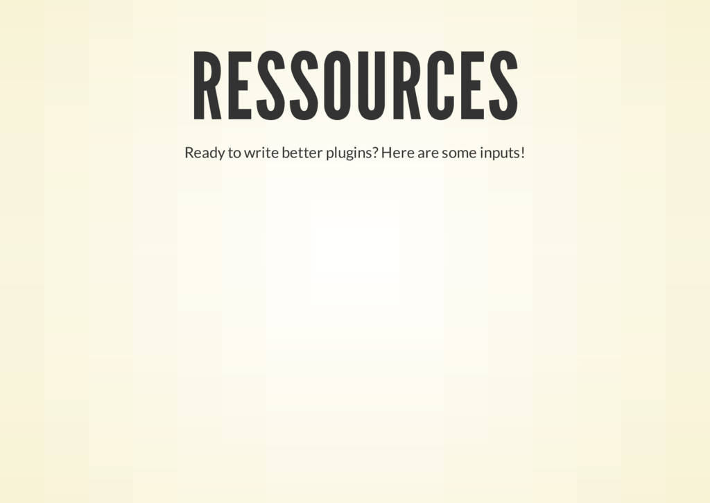 RESSOURCES Ready to write better plugins? Here ...
