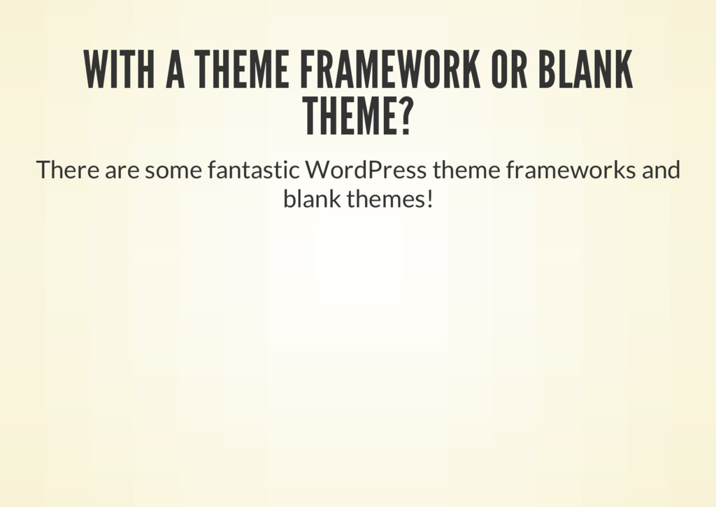WITH A THEME FRAMEWORK OR BLANK THEME? There ar...