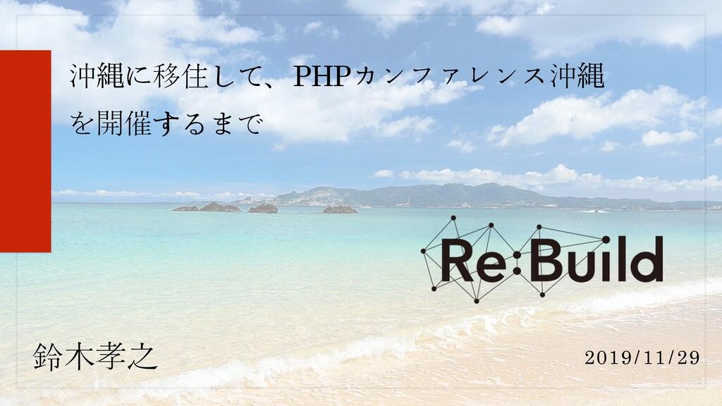 鈴木孝之 沖ೄに移住して、PHPカンファレンス沖ೄ を開催するまで 2019/11/29