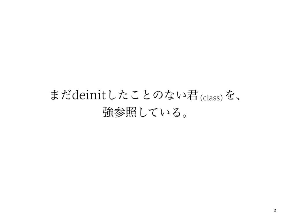 ·ͩdeinitͨ͜͠ͱͷͳ͍܅ (class) Λɺ ڧর͍ͯ͠Δɻ 2