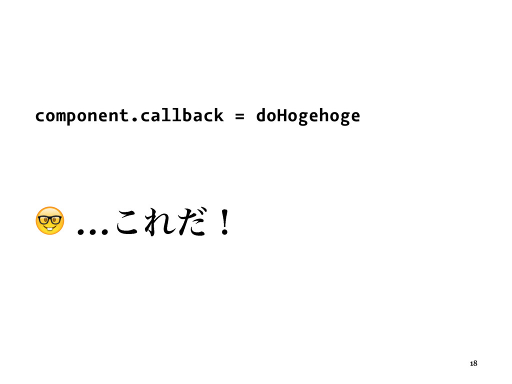 ɹ ɹ component.callback = doHogehoge ɹ ! …͜Εͩʂ 18