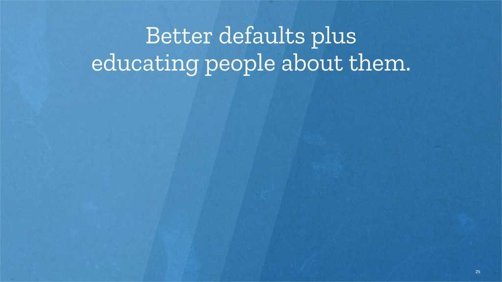 Better defaults plus educating people about the...