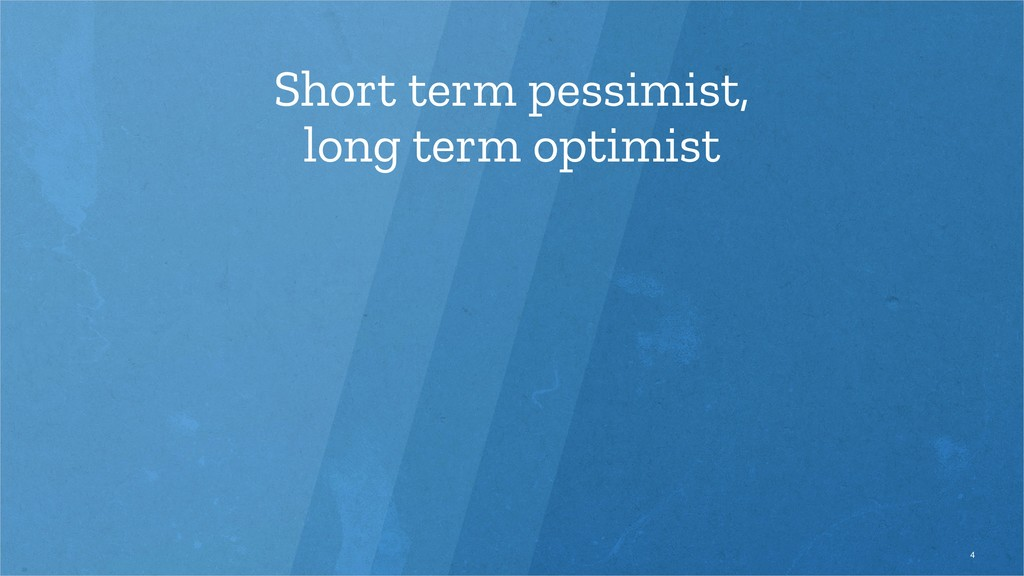 Short term pessimist, long term optimist 4