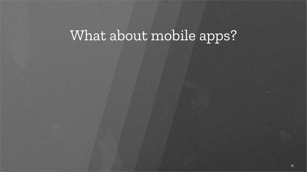 What about mobile apps? 35