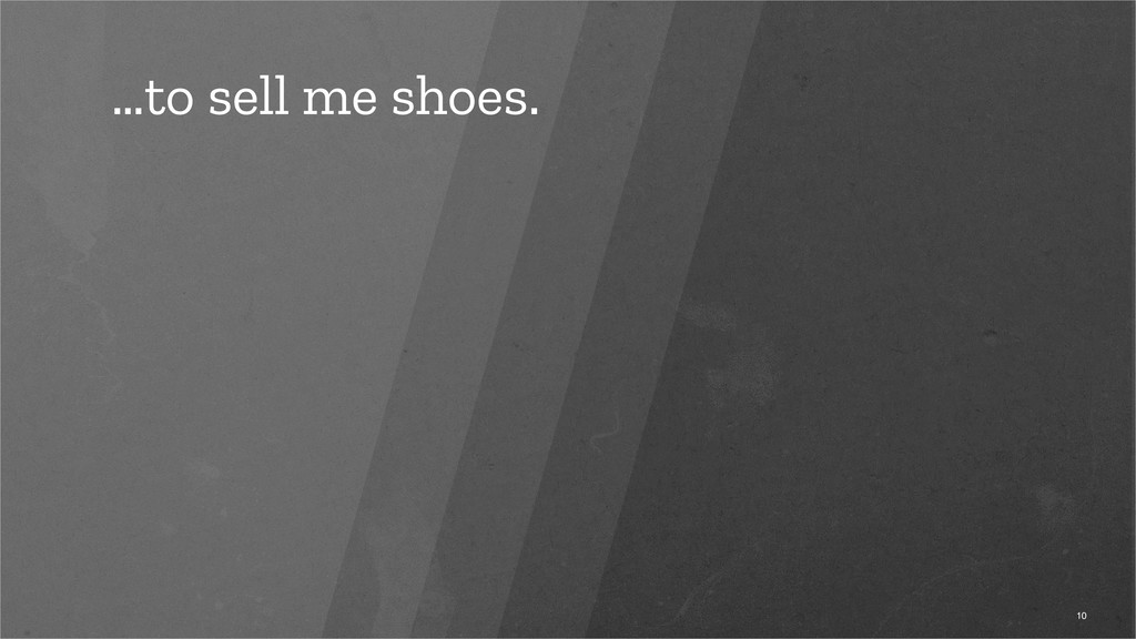 …to sell me shoes. 10