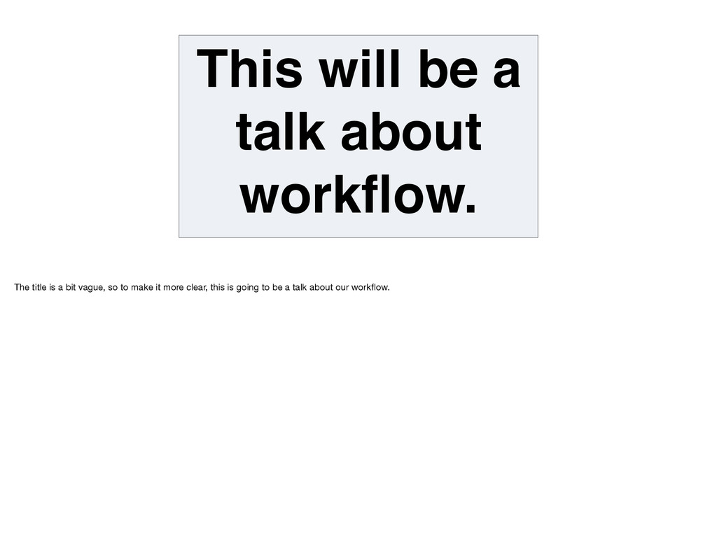 This will be a talk about workflow. The title is...