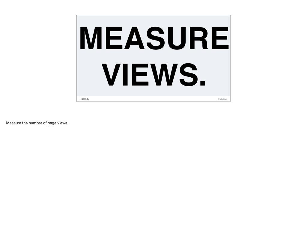 @gjtorikian MEASURE VIEWS. Measure the number o...
