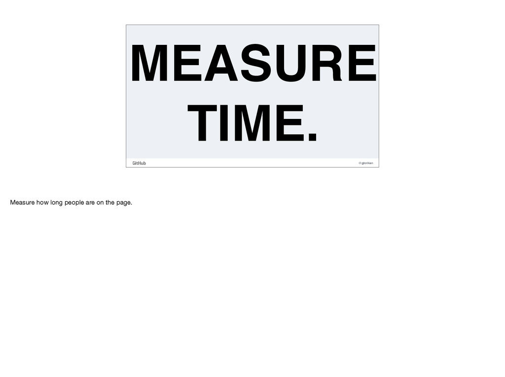 @gjtorikian MEASURE TIME. Measure how long peop...