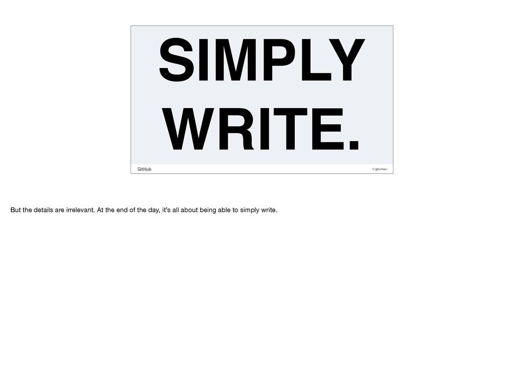 @gjtorikian SIMPLY WRITE. But the details are i...