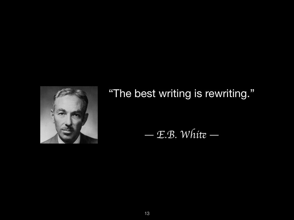 """""""The best writing is rewriting.""""  — E.B. White ..."""