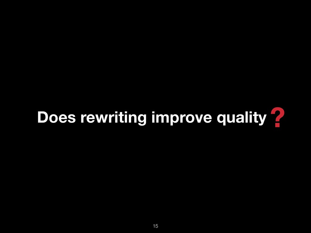 Does rewriting improve quality ? !15