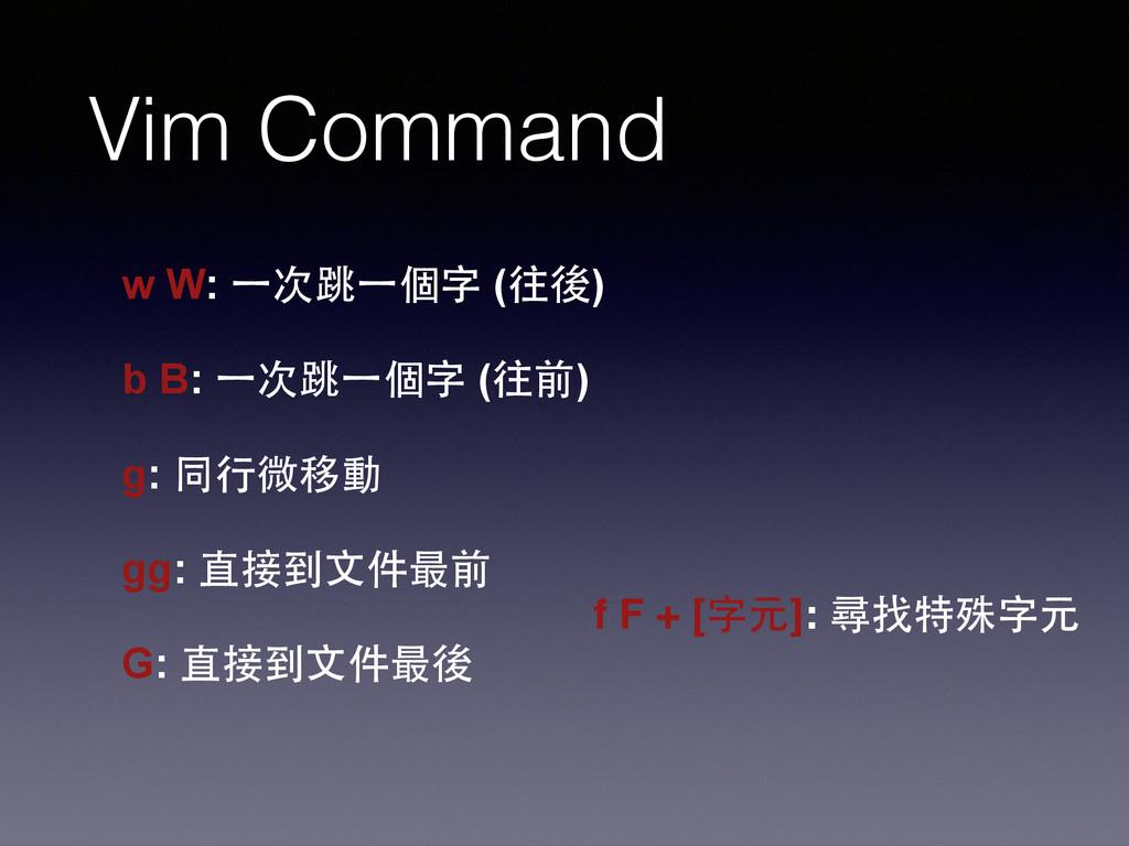Vim Command w W: ⼀一次跳⼀一個字 (往後) ! b B: ⼀一次跳⼀一個字 ...