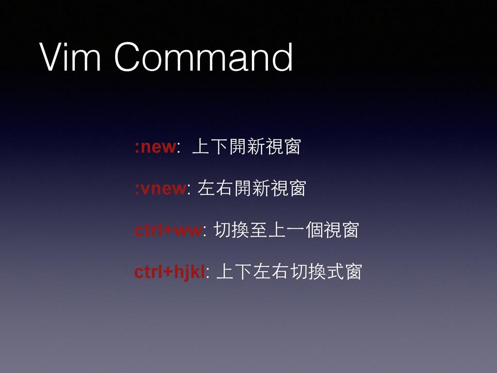 Vim Command :new: 上下開新視窗 ! :vnew: 左右開新視窗 ! ctrl...