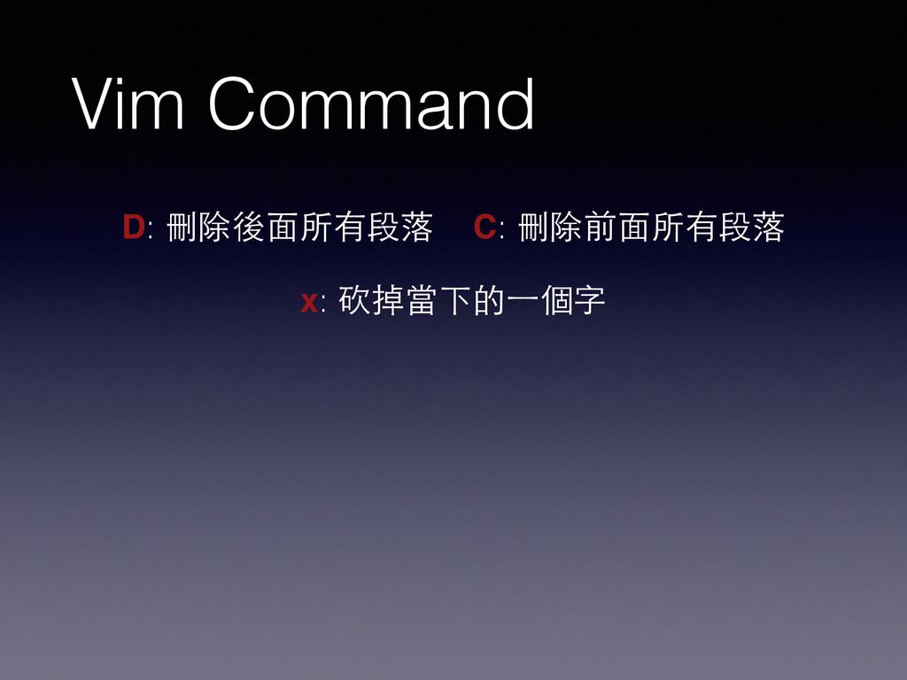 Vim Command D: 刪除後⾯面所有段落 C: 刪除前⾯面所有段落 x: 砍掉當下的⼀...
