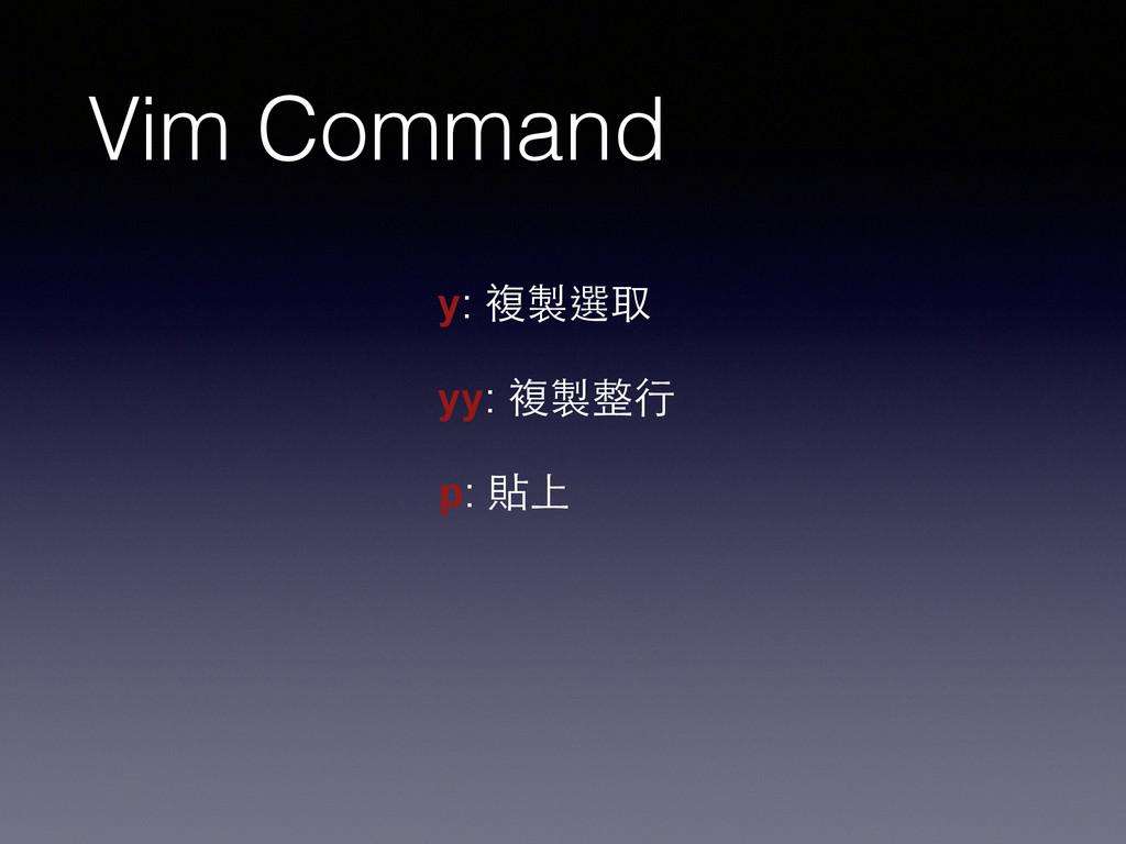 Vim Command y: 複製選取 ! yy: 複製整⾏行 ! p: 貼上