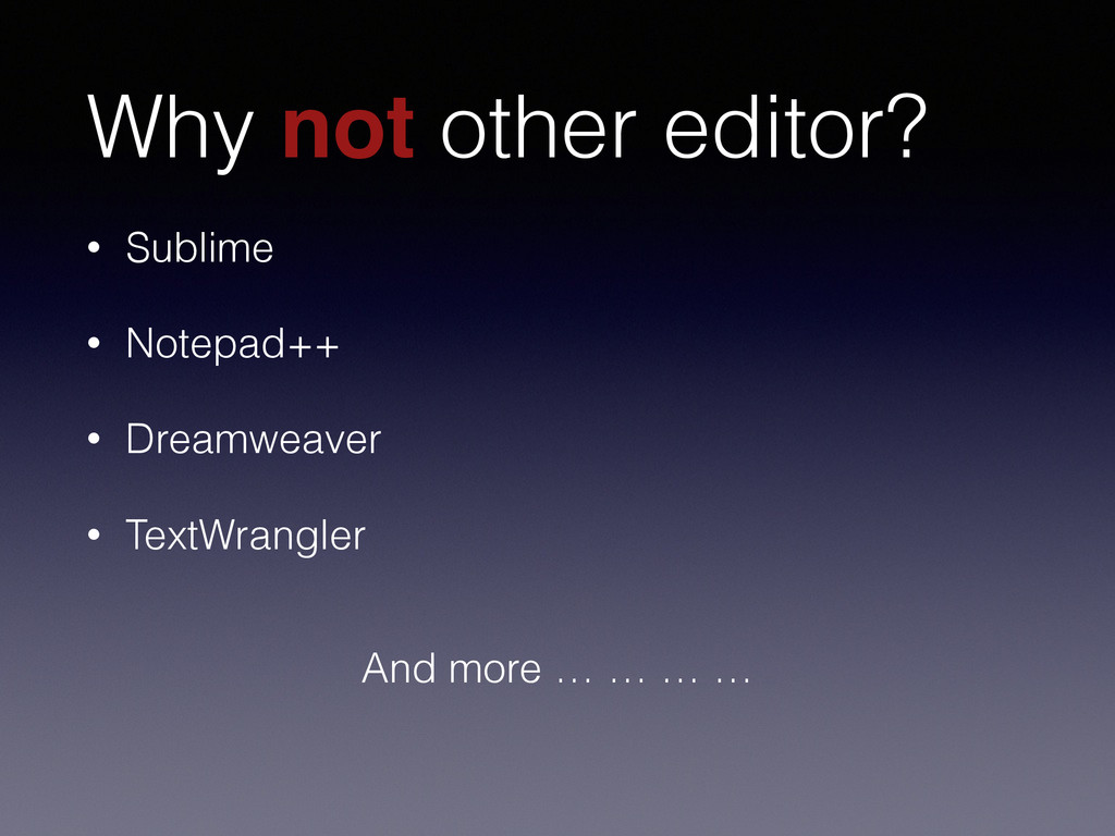 Why not other editor? • Sublime • Notepad++ • D...