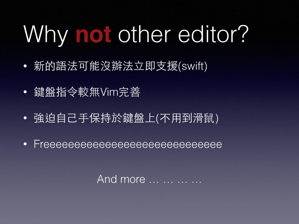 Why not other editor? • 新的語法可能沒辦法⽴立即⽀支援(swift) ...