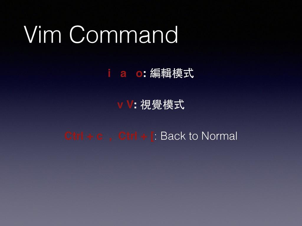 Vim Command i a o: 編輯模式 v V: 視覺模式 Ctrl + c , Ct...