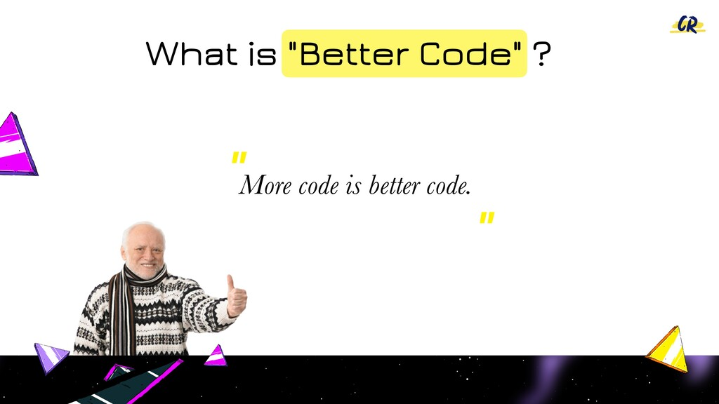 """What is """"Better Code"""" ? More code is better cod..."""