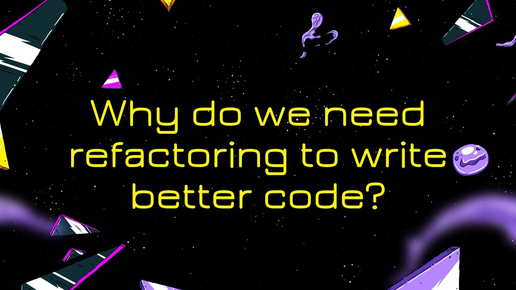 Why do we need refactoring to write better code?