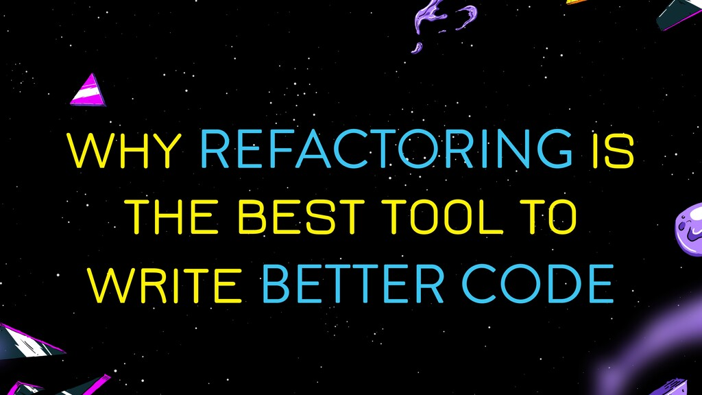 WHY REFACTORING IS THE BEST TOOL TO WRITE BETTE...