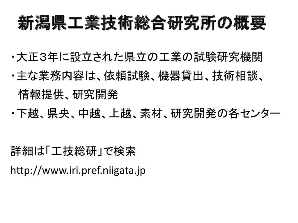 新潟県工業技術総合研究所の概要 ・大正3年に設立された県立の工業の試験研究機関 ・主な業務内容...