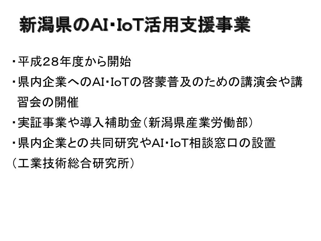 新潟県のAI・IoT活用支援事業 ・平成28年度から開始 ・県内企業へのAI・IoTの啓蒙普及...