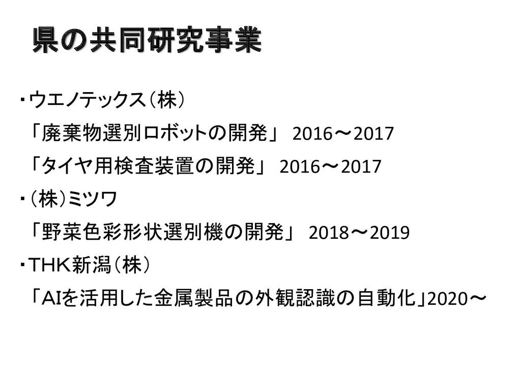 県の共同研究事業 ・ウエノテックス(株) 「廃棄物選別ロボットの開発」 2016~2017 「...