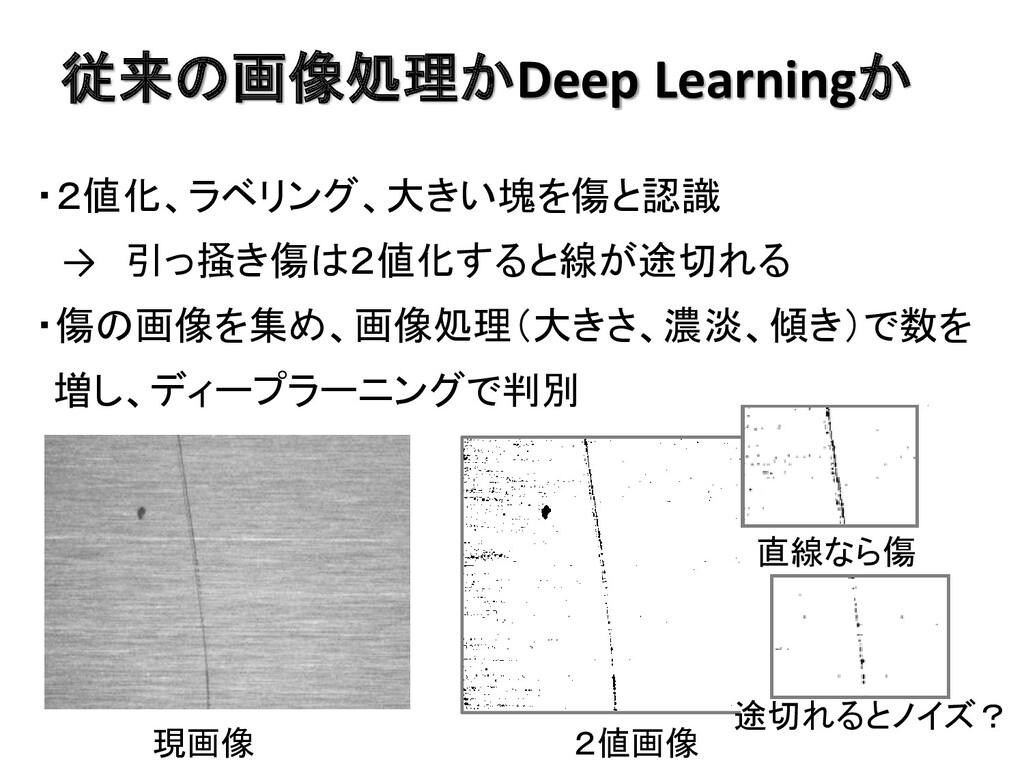 従来の画像処理かDeep Learningか ・2値化、ラベリング、大きい塊を傷と認識 → 引...