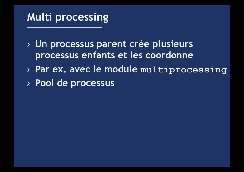 › Un processus parent crée plusieurs processus...
