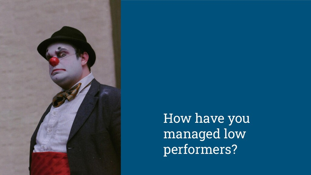 How have you managed low performers?