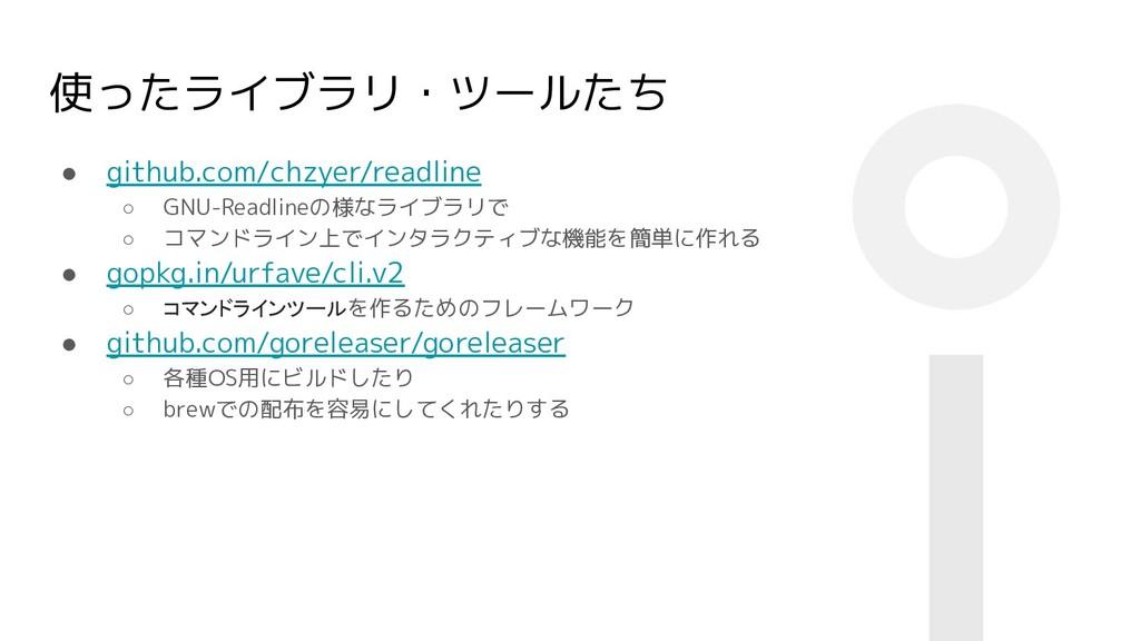 使ったライブラリ・ツールたち ● github.com/chzyer/readline ○ G...