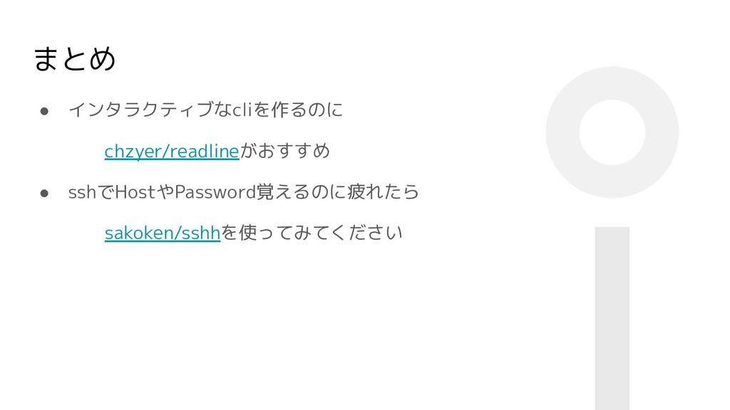 まとめ ● インタラクティブなcliを作るのに chzyer/readlineがおすすめ ● ...