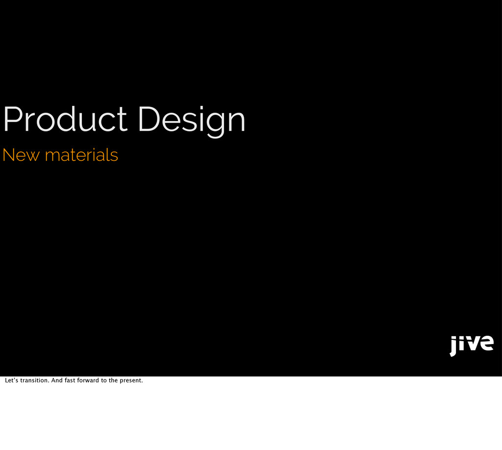 Product Design New materials Let's transition. ...