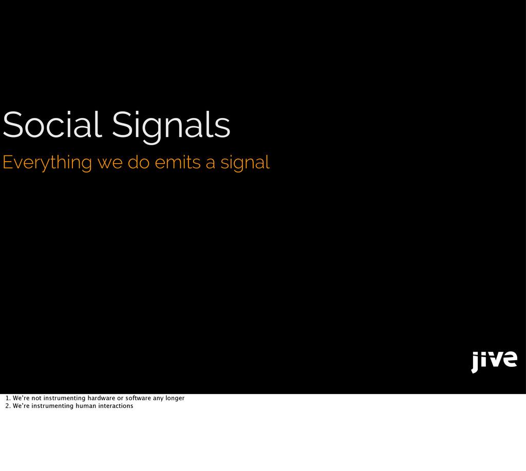 Social Signals Everything we do emits a signal ...
